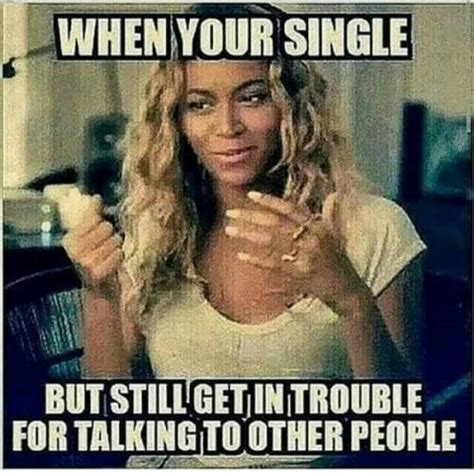 Single Women Memes - when your single but still get in trouble for talking to