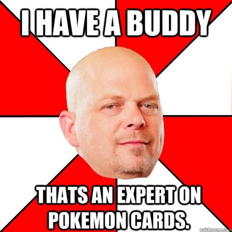 Funny Meme Cards - i have a buddy thats an expert on pokemon cards pawn