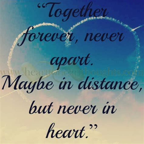 """Together forever, never apart. Maybe in distance, but"