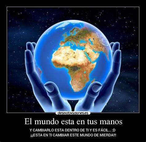 el mundo en tus el mundo esta en tus manos desmotivaciones