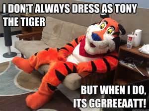 Tony The Tiger Meme - i don t always dress as tony the tiger but when i do its