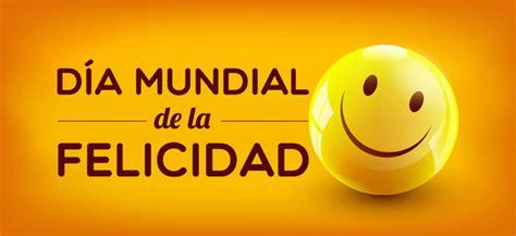 imagenes feliz dia de la felicidad 20 de marzo d 237 a internacional de la felicidad cuz efem 233 rides