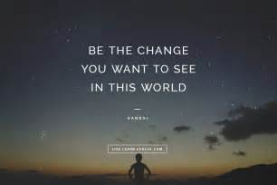 Be the change you want to see in this world gandhi