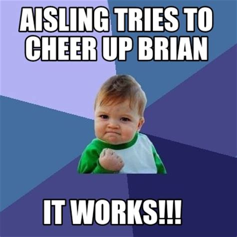 It Works Meme - meme creator aisling tries to cheer up brian it works