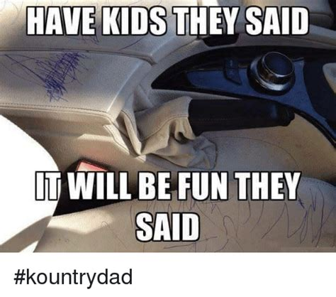 They Said Memes - have kids they said it will be fun they said kountrydad