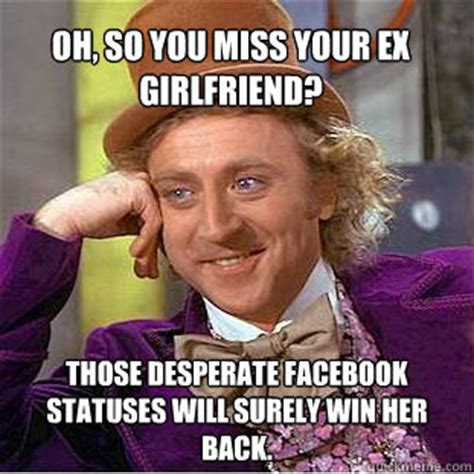 Desperate Girlfriend Meme - oh so you miss your ex girlfriend those desperate