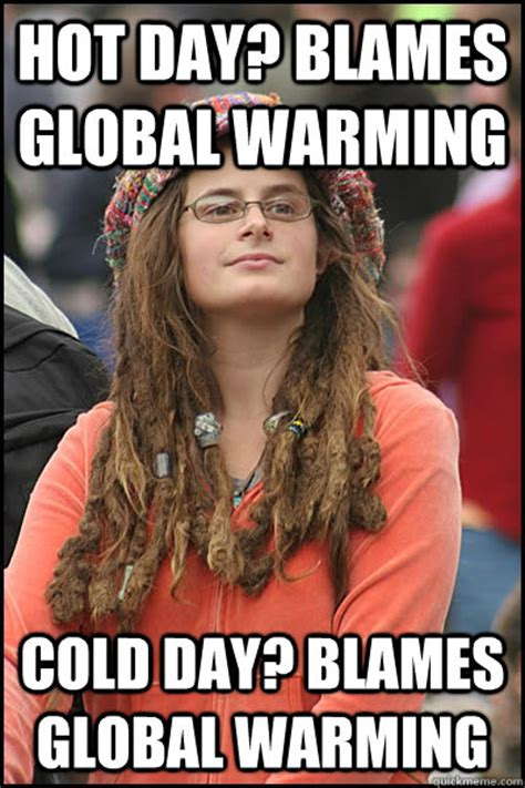 Hot Day Meme - hot day blames global warming cold day blames global