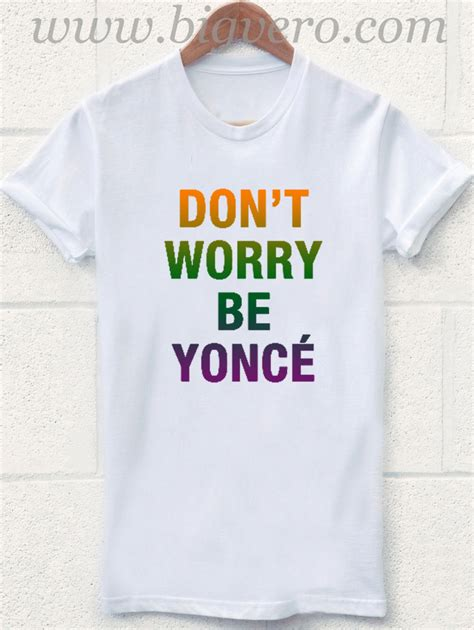 Dont Worry Be Yonce dont worry be yonce t shirt cool tshirt designs