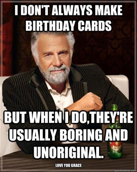 Most Interesting Man Birthday Meme - i dont always make birthday cards but when i dotheyre usu