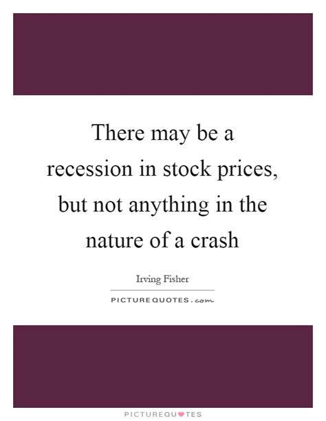 there may be a there may be a recession in stock prices but not anything in picture quotes