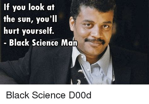 Black Science Man Meme - if you look at the sun you ll hurt yourself black science