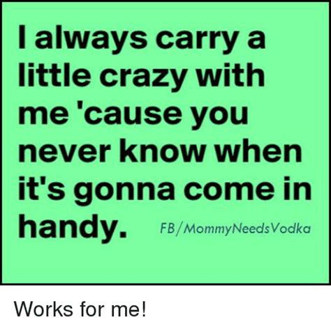 Works For Me Meme - i always carry a little crazy with me cause you never know