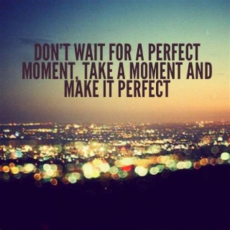 the perfect moment thoughtforthursday don t wait for a perfect moment take a moment and make it perfect quote