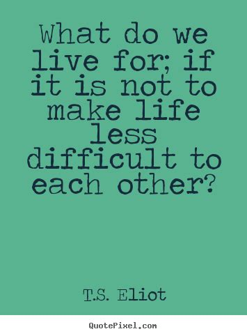 life  difficult ts eliot life quotes
