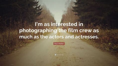 film crew quotes paul walker quote i m as interested in photographing the