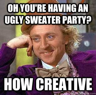 Sweater Meme - oh you re having an ugly sweater party how creative