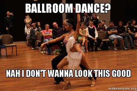 Ballroom Dancing Meme - ballroom dance nah i don t wanna look this good make