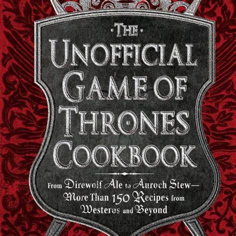the unofficial game of the unofficial game of thrones cookbook cool material