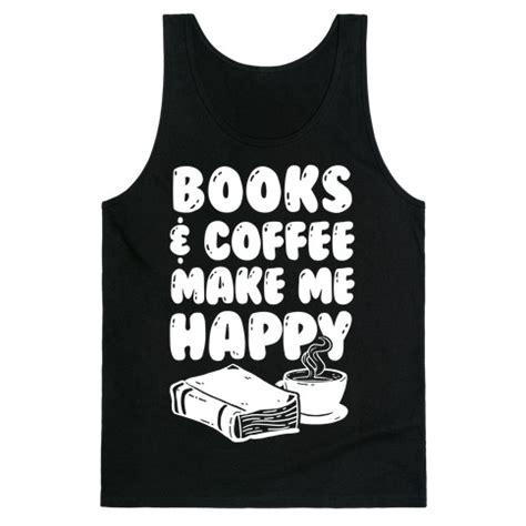 Kaos Coffee Makes Me Tweet books coffee make me happy t shirts tank tops