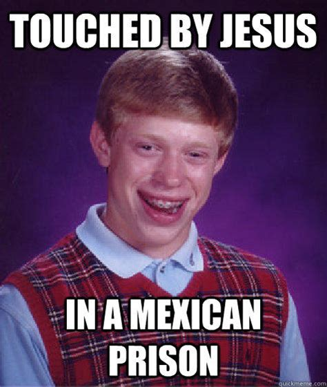 Bad Jesus Memes - touched by jesus in a mexican prison bad luck brian