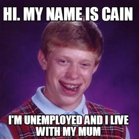 Hi My Name Is Meme - meme creator hi my name is cain i m unemployed and i