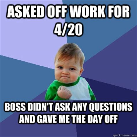 Ask Meme - asked off work for 4 20 boss didn t ask any questions and