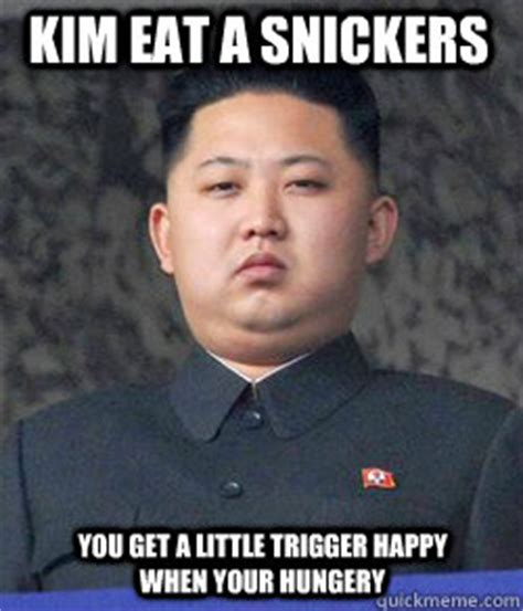 Kim Jong Un Snickers Meme - kim eat a snickers you get a little trigger happy when
