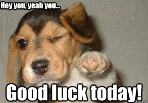 Funny Good Luck Memes - good luck today hey you yeah you winking pointing