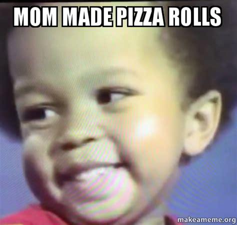 Made Meme - mom made pizza rolls make a meme