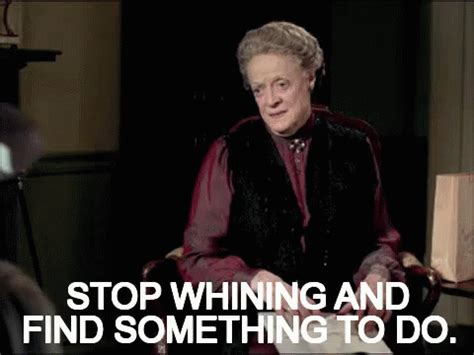 Stop Whining Meme - stop whining gif maggiesmith ramadan gifforramadan gifs