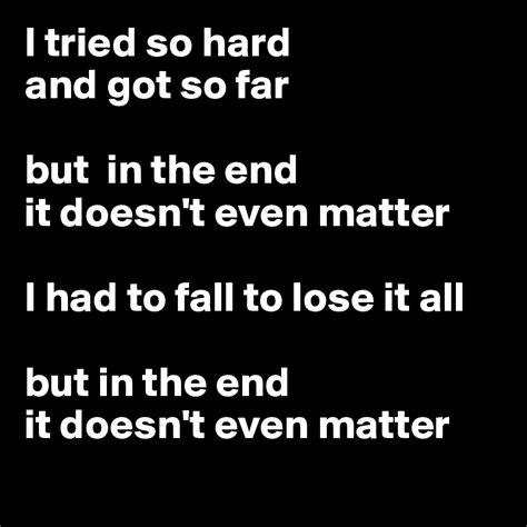 in the end it doesn t even matter i tried so and got so far but in the end it doesn t
