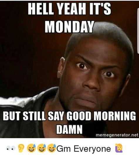 It S Monday Meme - hell yeah it s monday but still say good morning damn