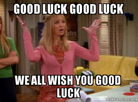 Goodluck Meme - good luck good luck we all wish you good luck make a meme