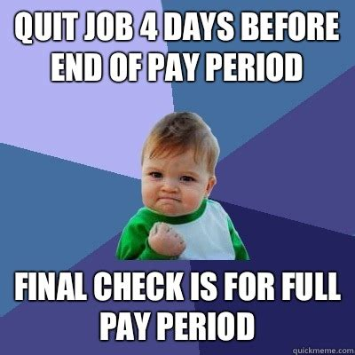 Quit Work Meme - quit job 4 days before end of pay period final check is