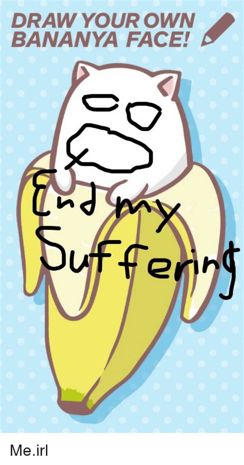 draw on your pictures draw your own bananya sufferin 2 irl meme on sizzle