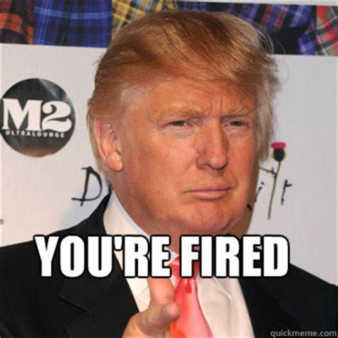Fired Meme - you re fired donald trump quickmeme