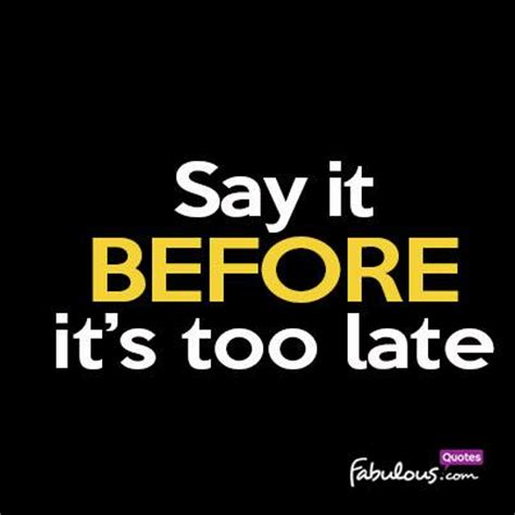 fb late say it before it s too late fabulousquotes com
