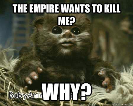 Ewoks Meme - the empire wants to kill me why baby ewok quickmeme
