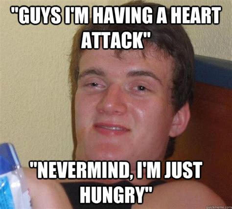 Heart Attack Meme - quot guys i m having a heart attack quot quot nevermind i m just