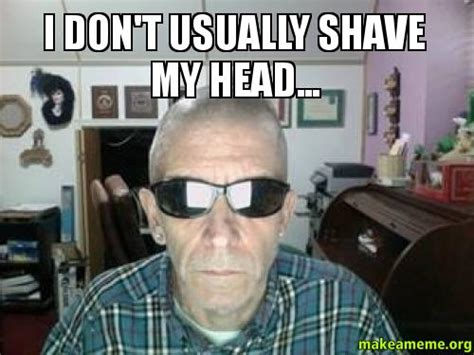 Shaved Meme - i don t usually shave my head make a meme