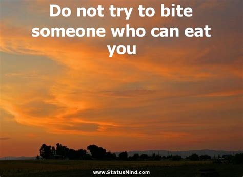 how do you a not to bite do not try to bite someone who can eat you statusmind