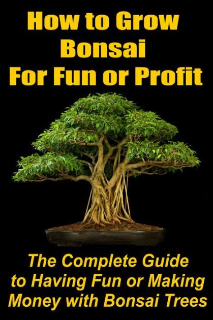 libro bonsai the complete guide how to grow bonsai for fun or profit the complete guide to having fun or making money with