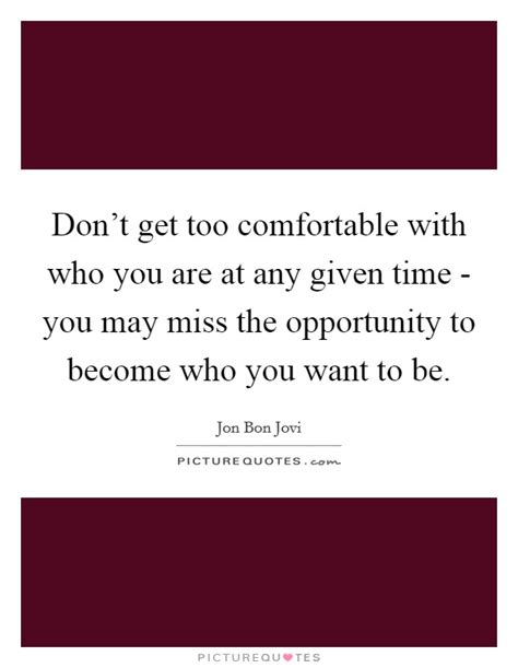 being comfortable with who you are don t get too comfortable with who you are at any given