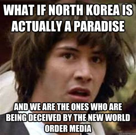 New Meme Order - what if north korea is actually a paradise and we are the