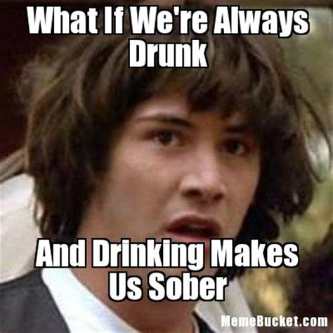 Meme Drunk - what if we re always drunk create your own meme