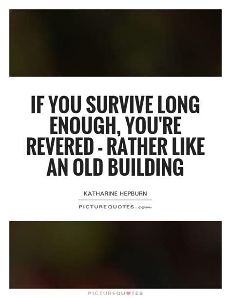 building quotes if you survive long enough you re revered rather like