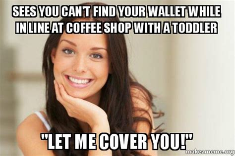 Good Girl Gina Meme Generator - sees you can t find your wallet while in line at coffee