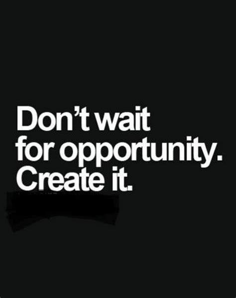 Dont Bet On It don t wait for opportunity create it pictures photos