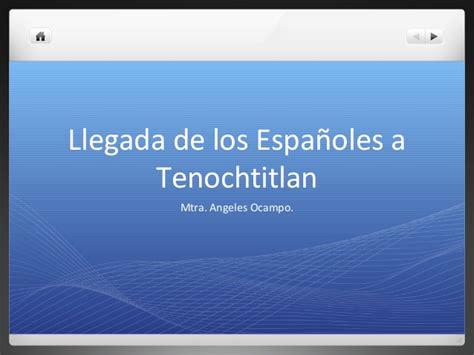 la llegada de los 8466340580 la llegada de los espa 241 oles a tenochtitlan lunes 23 sep