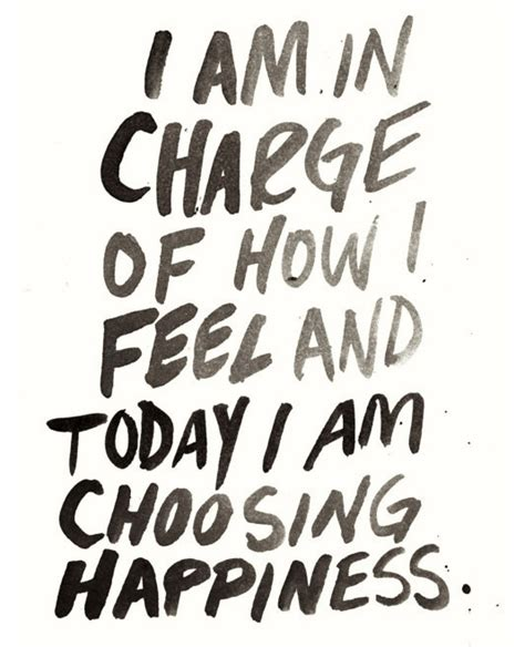 I am in charge of how I feel and today I am choosing happiness.   Daily Positive Quotes